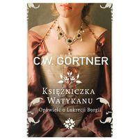Księżniczka Watykanu. Opowieść o Lukrecji Borgii - C.W.Gortner