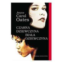 CZARNA DZIEWCZYNA BIAŁA DZIEWCZYNA Oates Joyce Carol (9788311109131)