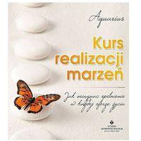 Kurs realizacji marzeń. Jak osiągnąć spełnienie w każdej sferze życia - Aquarius (9788373777125)