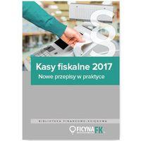 Kasy fiskalne 2017. Nowe przepisy w praktyce - Opracowanie zbiorowe