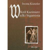 KRÓL KAZIMIERZ. WIELKI BIGAMISTA (9788311125162)
