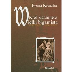 KRÓL KAZIMIERZ. WIELKI BIGAMISTA (Bellona)
