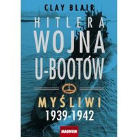 Hitlera wojna U-Bootów. Tom 1: Myśliwi 1939-1942, CLAY BLAIR