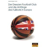 Der Dresden Football Club und die Anfänge des Fußballs in Europa Hock, Hans-Peter