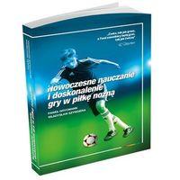 Nowoczesne nauczanie i doskonalenie gry w piłkę nożną (9788394670702)