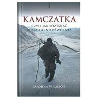 Kamczatka, czyli jak pozyskać ruskiego niedźwiedzia - Jarosław W. Lasecki (9788365162069)