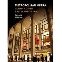 Metropolitan Opera uchem i okiem Basi Jakubowskiej. Recenzje 2001 - 2009, oprawa twarda