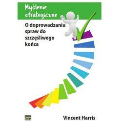 Myślenie strategiczne. O doprowadzaniu spraw do szczęśliwego końca - Vincent Harris, książka z ISBN: 978