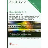 Kwalifikacja E.13. Projektowanie lokalnych sieci komputerowych i administrowanie sieciami (496 str.)