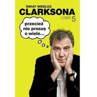 Świat według Clarksona. Część 5. Przecież nie proszę o wiele (9788363944643)