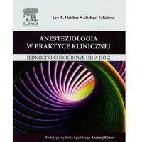 Anestezjologia w praktyce klinicznej Jednostki chorobowe od A do Z (9788376099507)