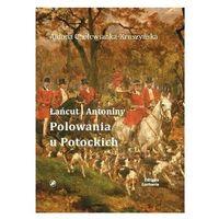 Polowania u Potockich. Łańcut i Antoniny - Aldona Cholewianka-Kruszyńska (9788379652808)