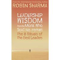 Leadership Wisdom From The Monk Who Sold His Ferrari : The 8 Rituals Of The Best Leaders