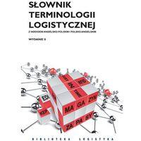 Słownik terminologii logistycznej - mamy na stanie, wyślemy natychmiast, pozycja wydana w roku: 2016