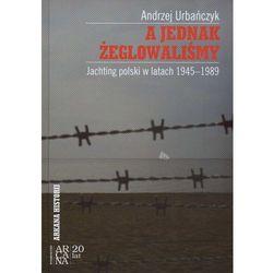 A jednak żeglowaliśmy. Jachting polski w latach 1945-1989 (ilość stron 396)