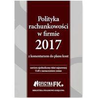 Polityka rachunkowości w firmie 2017 z komentarzem do planu kont - Katarzyna Trzpioła