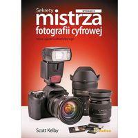 Sekrety mistrza fotografii cyfrowej. Nowe ujęcia Scotta Kelby'ego. Wydanie II - wysyłamy w 24h, Kelby Scott,