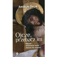 Ojcze przebacz im Siedem ostatnich słów Jezusa na krzyżu - Anselm Grun (9788375167559)