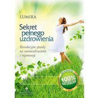 Sekret pełnego uzdrowienia. Rewolucyjne sposoby na samouzdrowienie i regenerację - Lumira (9788373777248)