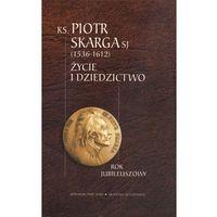 Ksiądz Piotr Skarga 1536-1612 Życie i dziedzictwo
