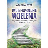 Twoje poprzednie wcielenia. Jak je odkryć i świadomie wykorzystać w obecnym życiu - Atasha Fyfe (224 str.)