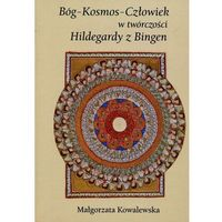 Bóg Kosmos Człowiek w twórczości Hildegardy z Bingen - Małgorzata Kowalewska