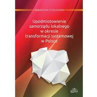 Upodmiotowienie samorządu lokalnego w okresie transformacji systemowej w Polsce - Wysyłka od 3,99 - porównu