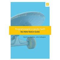 Programowanie w języku Swift. Big Nerd Ranch Guide - MATTHEW MATHIAS (464 str.)
