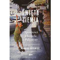 Marcin Gutowski Święta ziemia. Opowieści z Izraela i Palestyny (9788324033904)