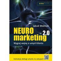 Neuromarketing 2.0. Wygraj wojnę o umysł klienta - Jakub Woźniak (9788324656622)