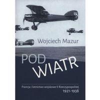 Pod wiatr. Francja i lotnictwo wojskowe II Rzeczypospolitej 1921-1938 (opr. miękka)