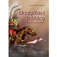 Skrzydlaci jeźdźcy. Opowieść o polskiej husarii - Krzysztof Mierzejewski (9788378235330)