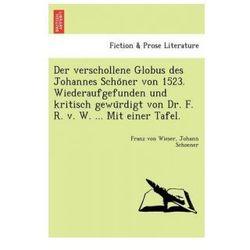 Verschollene Globus Des Johannes Scho Ner Von 1523. Wiederaufgefunden Und Kritisch Gewu Rdigt Von Dr. F. R. V.