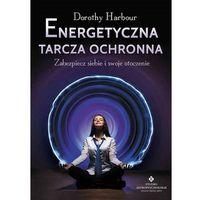 Energetyczna tarcza ochronna. Zabezpiecz siebie i swoje otoczenie - Dorothy Harbour