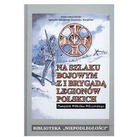 Na szlaku bojowym z I Brygadą Legionów Polskich. Pamiętnik Wilhelma Wilczyńskiego. (274 str.)