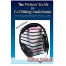 The Writers' Guide to Publishing Audiobooks: Converting and Marketing Your Books in Audio (9781505326253)