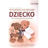 Wychowaj szczęśliwe dziecko praktyczne rady dla rodziców, oprawa broszurowa