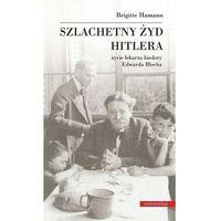 Szlachetny żyd Hitlera. Życie lekarza biedoty Edwarda Blocha