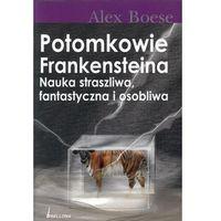 POTOMKOWIE FRANKENSTEINA NAUKA STRASZLIWA, FANTASTYCZNA I OSOBLIWA Alex Boese, pozycja wydana w roku: 2008
