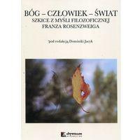 Bóg Człowiek Świat Szkice z myśli filozoficznej Franza Rosenzweiga - Jacyk Dominika