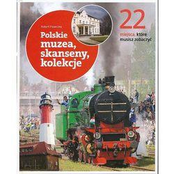 22 miejsca, które musisz zobaczyć. Polskie muzea, skanseny, koleje (praca zbiorowa)