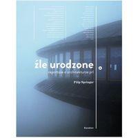 Źle urodzone. Reportaże o architekturze PRL-u (272 str.)