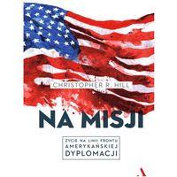 Na misji. Życie na linii frontu amerykańskiej dyplomacji - Christopher R. Hill (432 str.)