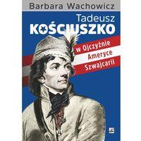 Tadeusz Kościuszko. W Ojczyźnie, Ameryce, Szwajcarii - Barbara Wachowicz (9788373997257)