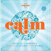Lonely Planet Calm: Secrets to Serenity From the Cultures of the World (9781743218457)