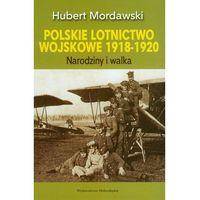 Polskie lotnictwo wojskowe 1918-1920 Narodziny i walka (ilość stron 376)