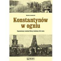 Konstantynów w ogniu Zapomniany rozdział Bitwy Łódzkiej 1914 roku - Wysyłka od 5,99 - kupuj w sprawdzonyc