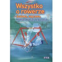 Wszystko o rowerze - budowa, naprawa, konserwacja, regulacja, Rea