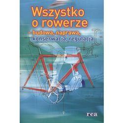 Wszystko o rowerze - budowa, naprawa, konserwacja, regulacja (Rea)