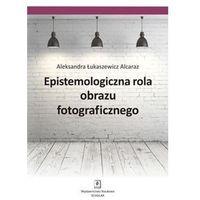 Epistemologiczna rola obrazu fotograficznego Alcaraz Łukaszewicz Aleksandra